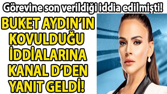 BUKET AYDIN'IN KOVULDUĞU  İDDİALARINA KANAL D'DEN YANIT GELDİ!