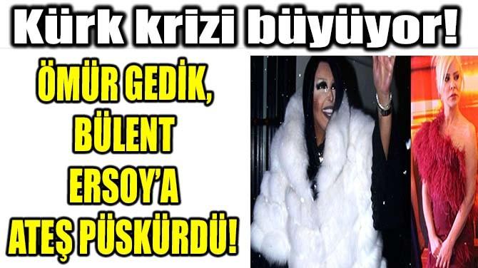 ÖMÜR GEDİK, BÜLENT ERSOY'A ATEŞ PÜSKÜRDÜ!