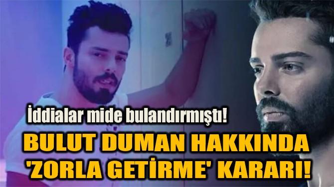 BULUT DUMAN HAKKINDA 'ZORLA GETİRME' KARARI!