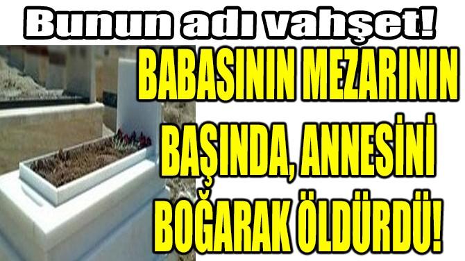 BABASININ MEZARININ  BAŞINDA, ANNESİNİ  BOĞARAK ÖLDÜRDÜ!