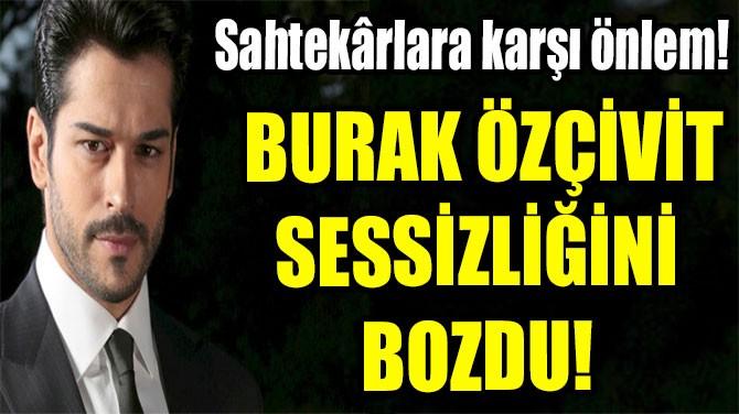 BURAK ÖZÇİVİT SESSİZLİĞİNİ  BOZDU!