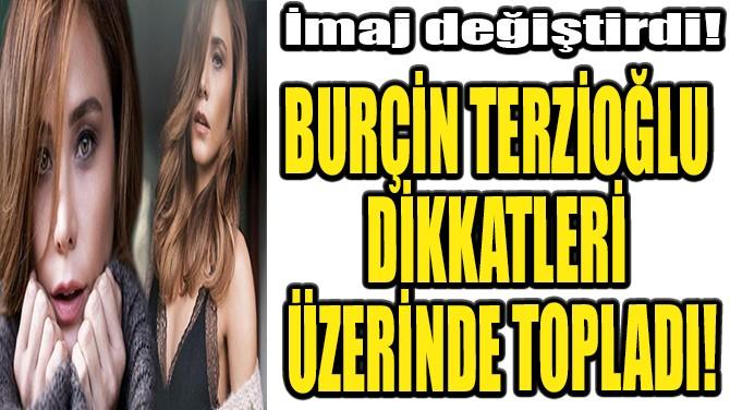 BURÇİN TERZİOĞLU DİKKATLERİ ÜZERİNDE TOPLADI!
