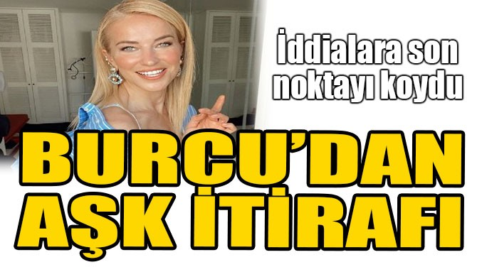 BURCU ESMERSOY'DAN AŞK İTİRAFI!