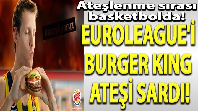 EUROLEAGUE'İ BURGER KING ATEŞİ SARDI!