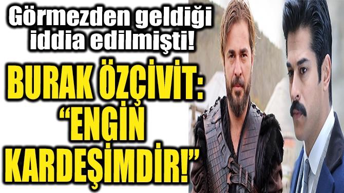 """BURAK ÖZÇİVİT: """"ENGİN KARDEŞİMDİR!"""""""
