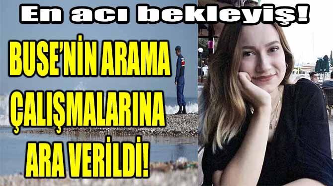 ARAMA ÇALIŞMALARINA ARA VERİLDİ!
