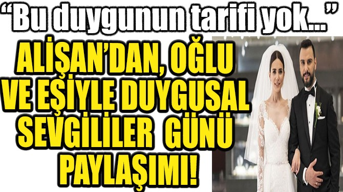 ALİŞAN'DAN OĞLU VE EŞİYLE DUYGUSAL SEVGİLİLER GÜNÜ PAYLAŞIMI!