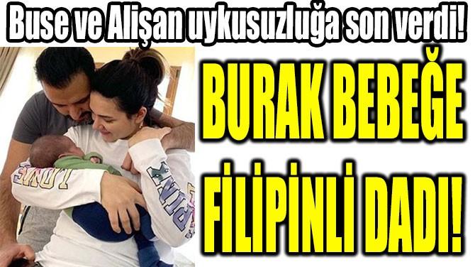 BURAK BEBEĞE FİLİPİNLİ DADI!