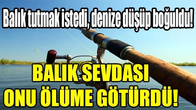 BALIK SEVDASI ÖLÜME GÖTÜRDÜ!