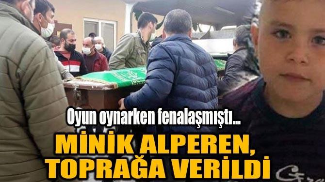 MİNİK ALPEREN, TOPRAĞA VERİLDİ