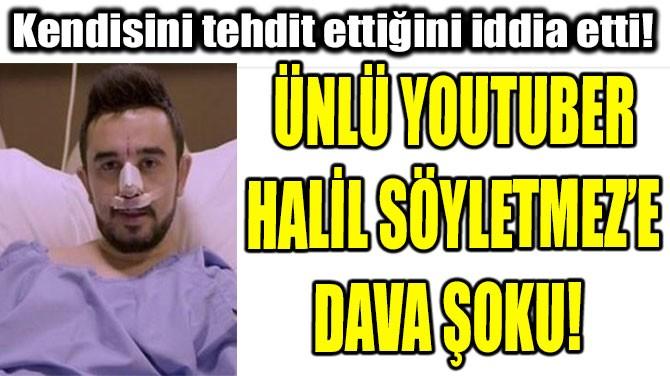 ÜNLÜ YOUTUBER HALİL SÖYLETMEZ'E DAVA ŞOKU!