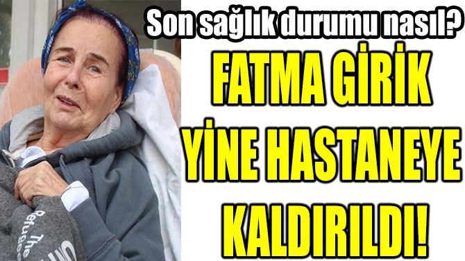 FATMA GİRİK YİNE HASTANEDE!