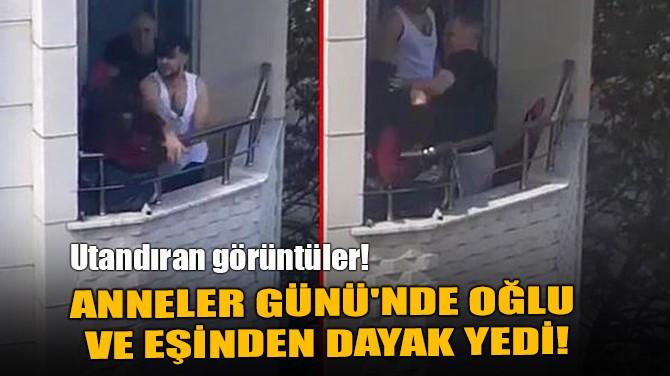 ANNELER GÜNÜ'NDE OĞLU VE EŞİNDEN DAYAK YEDİ!