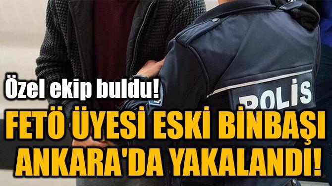FETÖ ÜYESİ ESKİ BİNBAŞI  ANKARA'DA YAKALANDI!
