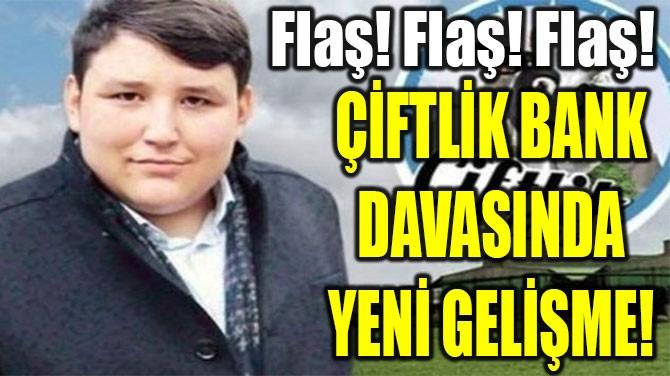 ÇİFTLİK BANK  DAVASINDA  YENİ GELİŞME!