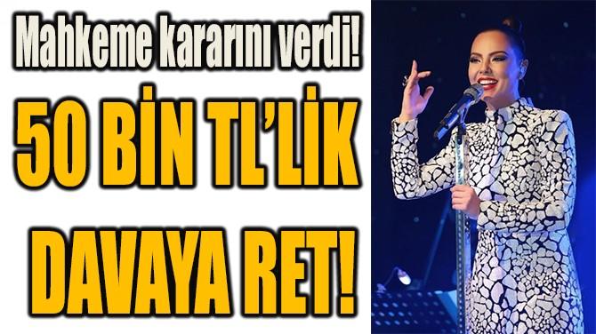 50 BİN TL'LİK  DAVAYA RET!