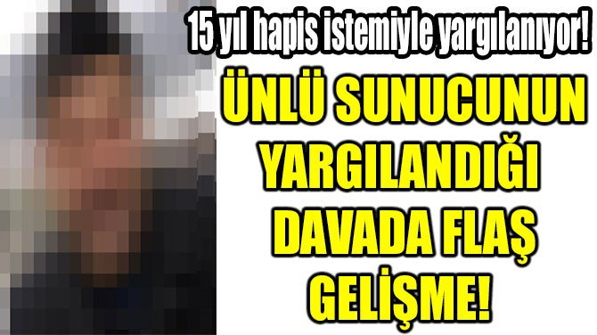 ÜNLÜ SUNUCUNUN YARGILANDIĞI  DAVADA FLAŞ GELİŞME!