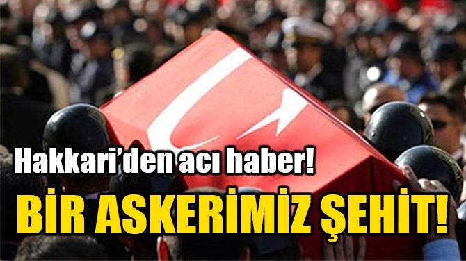 BİR ASKERİMİZ ŞEHİT!