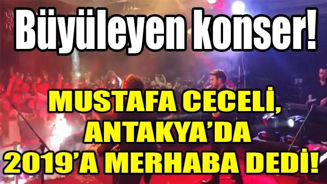 MUSTAFA CECELİ, ANTAKYA'DA 2019'A MERHABA DEDİ!