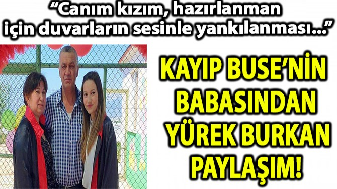 KAYIP BUSE'NİN BABASINDAN YÜREK BURKAN PAYLAŞIM!