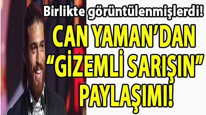 "CAN YAMAN'DAN ""GİZEMLİ SARIŞIN"" PAYLAŞIMI!"