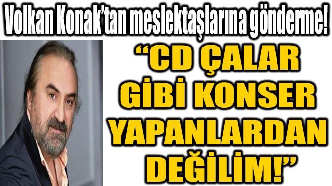 """""""CD ÇALAR GİBİ KONSER YAPANLARDAN  DEĞİLİM!"""""""