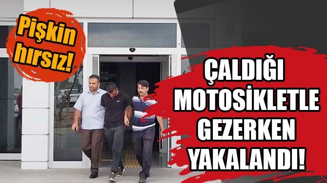 ÇALDIĞI MOTOSİKLETLE GEZERKEN YAKALANDI!