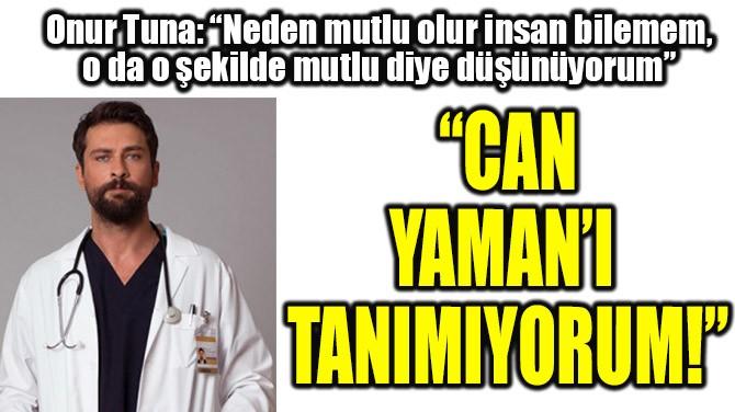 """CAN YAMAN'I TANIMIYORUM!"""