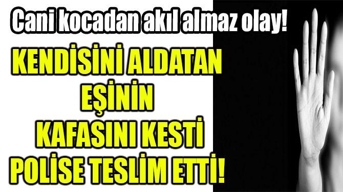KENDİSİNİ ALDATAN EŞİNİN KAFASINI KESTİ POLİSE TESLİM ETTİ!