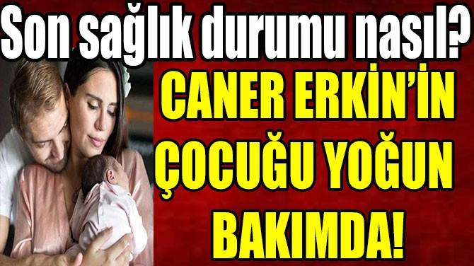 CANER ERKİN'İN ÇOCUĞU YOĞUN  BAKIMDA!