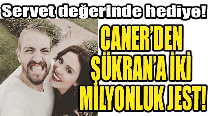 CANER'DEN ŞÜKRAN'A İKİ MİLYONLUK JEST!