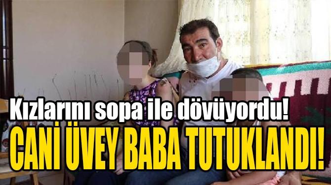 CANİ ÜVEY BABA TUTUKLANDI!