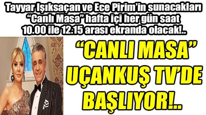 """""""CANLI MASA"""" UÇANKUŞ TV'DE BAŞLIYOR!.."""