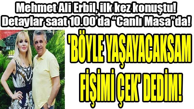 MEHMET ALİ ERBİL,  İLK KEZ KONUŞTU!