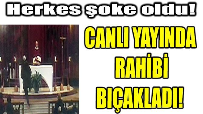 CANLI YAYINDA  RAHİBİ BIÇAKLADI!