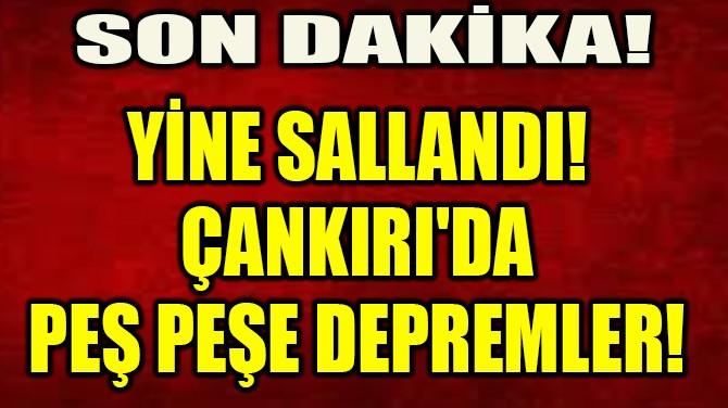 YİNE SALLANDI!  ÇANKIRI'DA  PEŞ PEŞE DEPREMLER!
