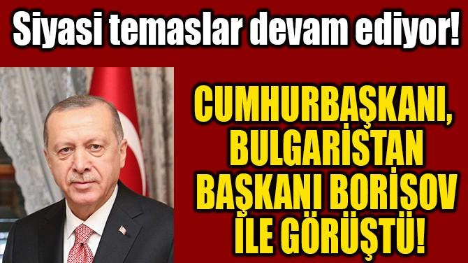 BULGARİSTAN BAŞKANI BORİSOV İLE GÖRÜŞTÜ!