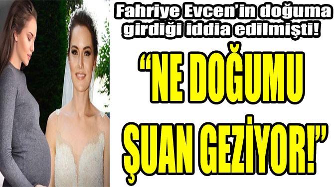 """""""NE DOĞUMU  ŞUAN GEZİYOR!"""""""