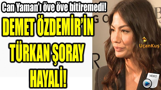DEMET ÖZDEMİR'İN TÜRKAN  ŞORAY HAYALİ!
