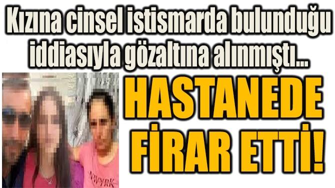 HASTANEDE  FİRAR ETTİ!