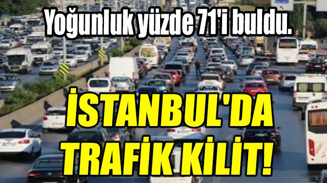 İSTANBUL'DA TRAFİK KİLİT!