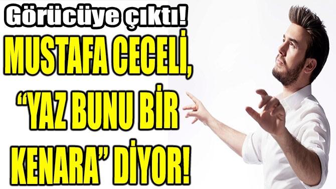 """MUSTAFA CECELİ,  """"YAZ BUNU BİR  KENARA"""" DİYOR!"""