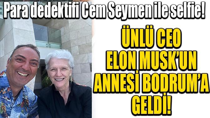 ÜNLÜ CEO ELON MUSK'UN ANNESİ BODRUM'A GELDİ!
