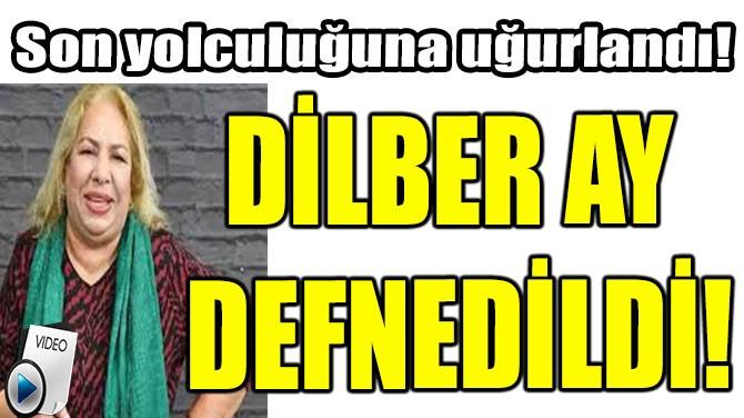DİLBER AY DEFNEDİLDİ!
