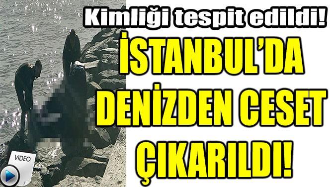 İSTANBUL'DA DENİZDEN CESET ÇIKARILDI!
