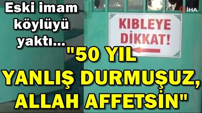 """""""50 YIL YANLIŞ DURMUŞUZ, ALLAH AFFETSİN"""""""