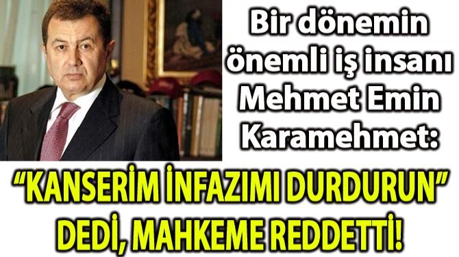 """KANSERİM İNFAZIMI DURDURUN"" DEDİ, MAHKEME REDETTİ!"