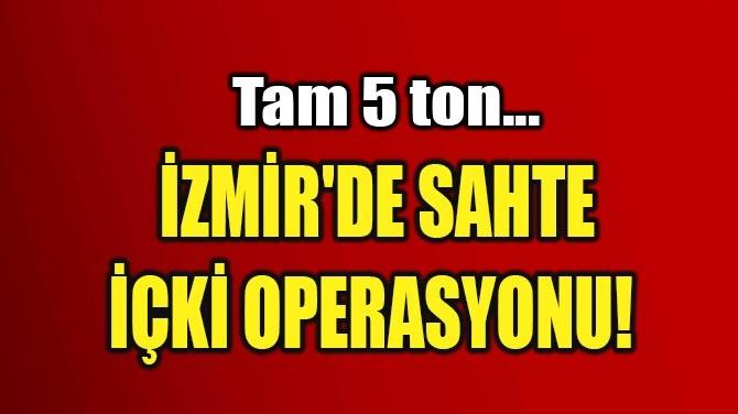 İZMİR'DE SAHTE  İÇKİ OPERASYONU!