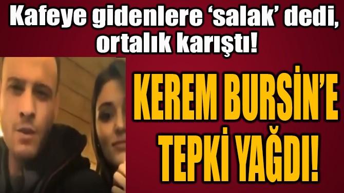 KEREM BURSİN'E  TEPKİ YAĞDI!