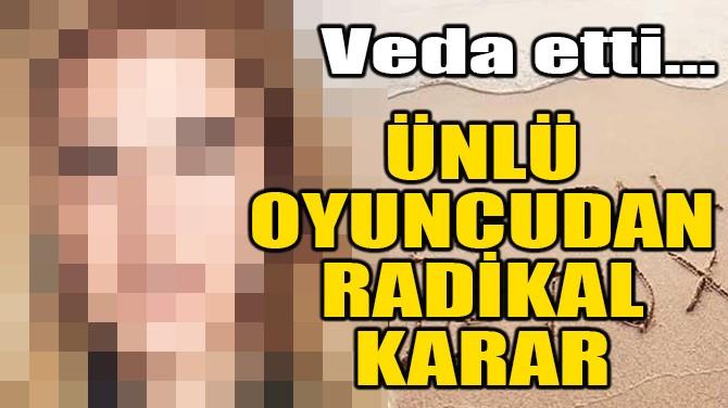 ÜNLÜ OYUNCUDAN RADİKAL KARAR!